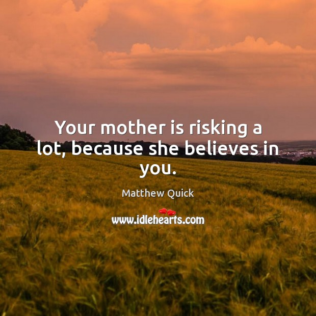 Your mother is risking a lot, because she believes in you. Image