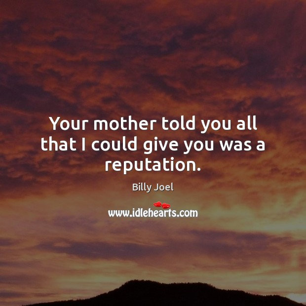 Your mother told you all that I could give you was a reputation. Billy Joel Picture Quote