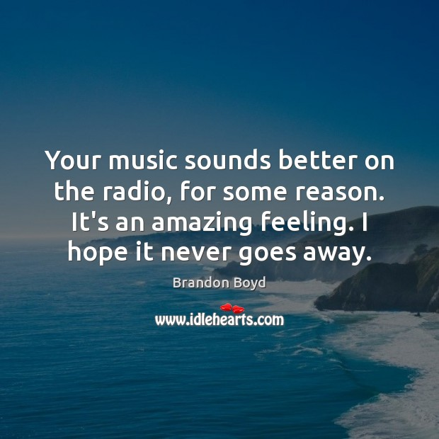 Your music sounds better on the radio, for some reason. It's an Brandon Boyd Picture Quote
