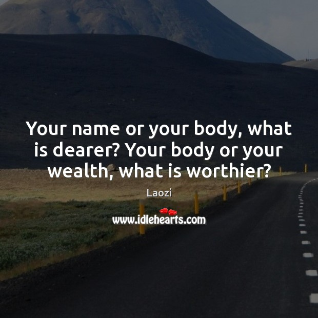 Image, Your name or your body, what is dearer? Your body or your wealth, what is worthier?