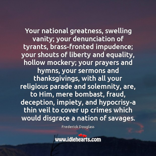 Your national greatness, swelling vanity; your denunciation of tyrants, brass-fronted impudence; your Frederick Douglass Picture Quote