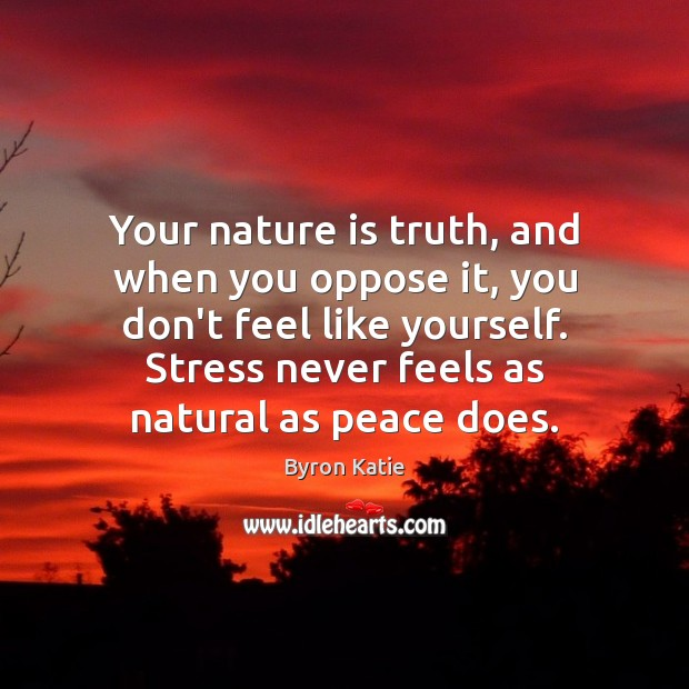 Your nature is truth, and when you oppose it, you don't feel Byron Katie Picture Quote