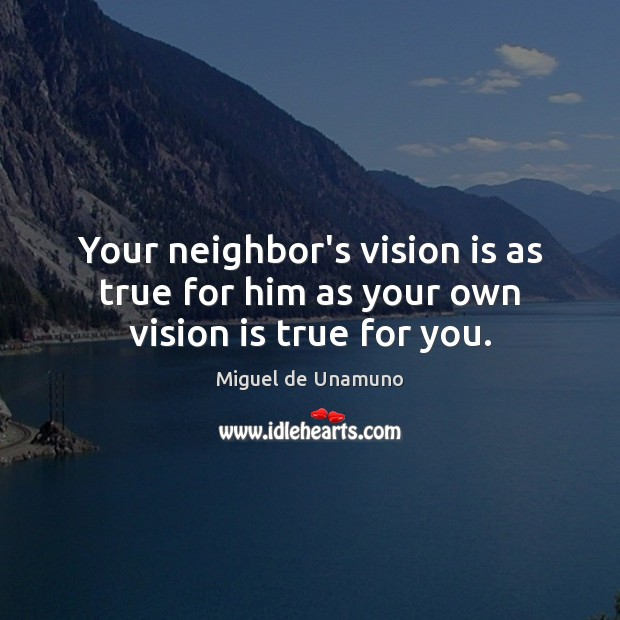Your neighbor's vision is as true for him as your own vision is true for you. Image