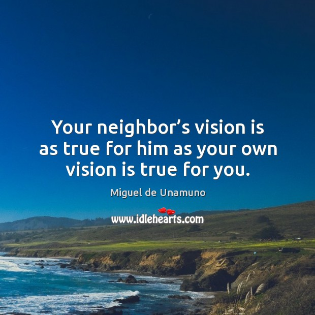 Image, Your neighbor's vision is as true for him as your own vision is true for you.