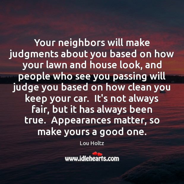 Your neighbors will make judgments about you based on how your lawn Lou Holtz Picture Quote