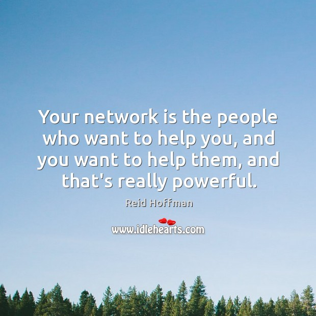Your network is the people who want to help you, and you Reid Hoffman Picture Quote