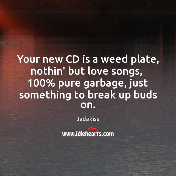 Your new CD is a weed plate, nothin' but love songs,  100% pure Break Up Quotes Image