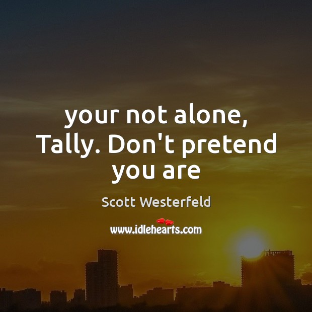 Scott Westerfeld Picture Quote image saying: Your not alone, Tally. Don't pretend you are