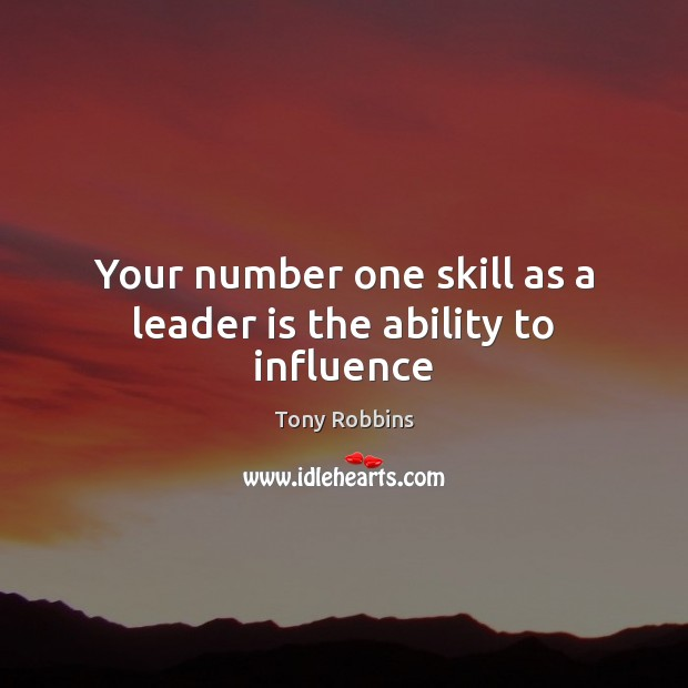 Your number one skill as a leader is the ability to influence Tony Robbins Picture Quote