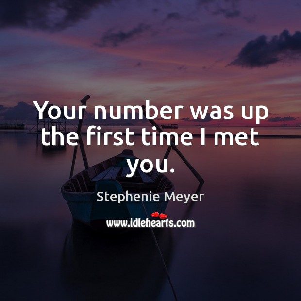 Image, Your number was up the first time I met you.