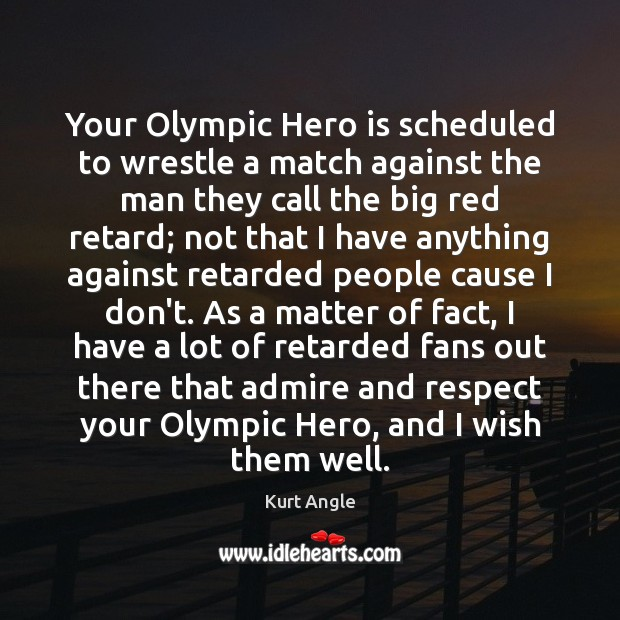 Your Olympic Hero is scheduled to wrestle a match against the man Kurt Angle Picture Quote