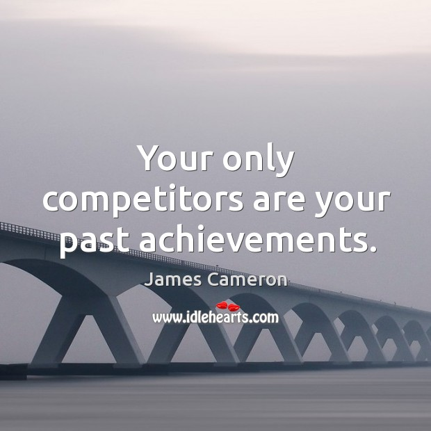 Your only competitors are your past achievements. Image