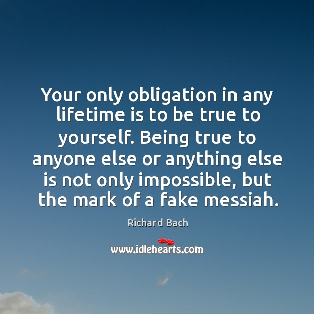 Your only obligation in any lifetime is to be true to yourself. Image