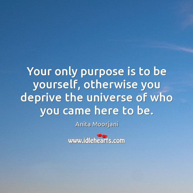 Your only purpose is to be yourself, otherwise you deprive the universe Be Yourself Quotes Image