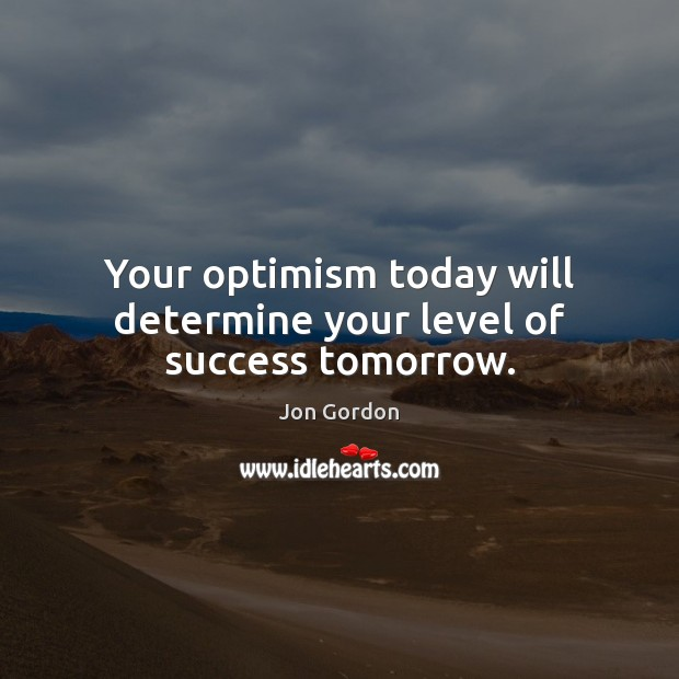Your optimism today will determine your level of success tomorrow. Jon Gordon Picture Quote