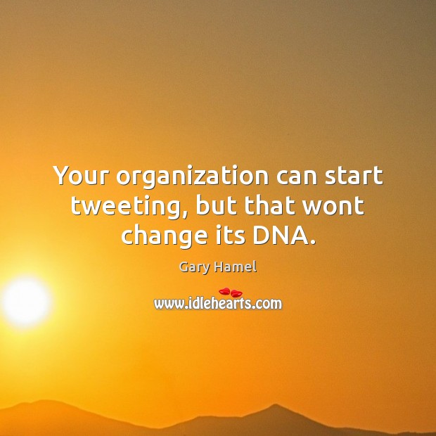 Your organization can start tweeting, but that wont change its DNA. Image
