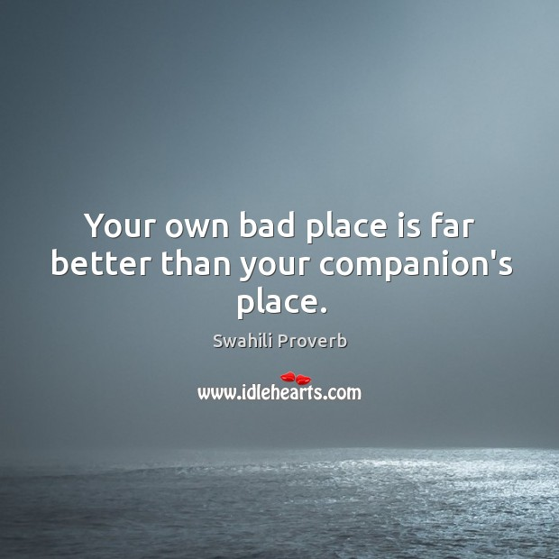 Image, Your own bad place is far better than your companion's place.