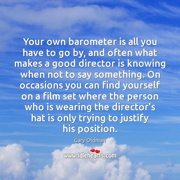 Your own barometer is all you have to go by, and often Gary Oldman Picture Quote