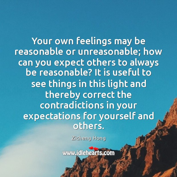 Your own feelings may be reasonable or unreasonable; how can you expect Zicheng Hong Picture Quote