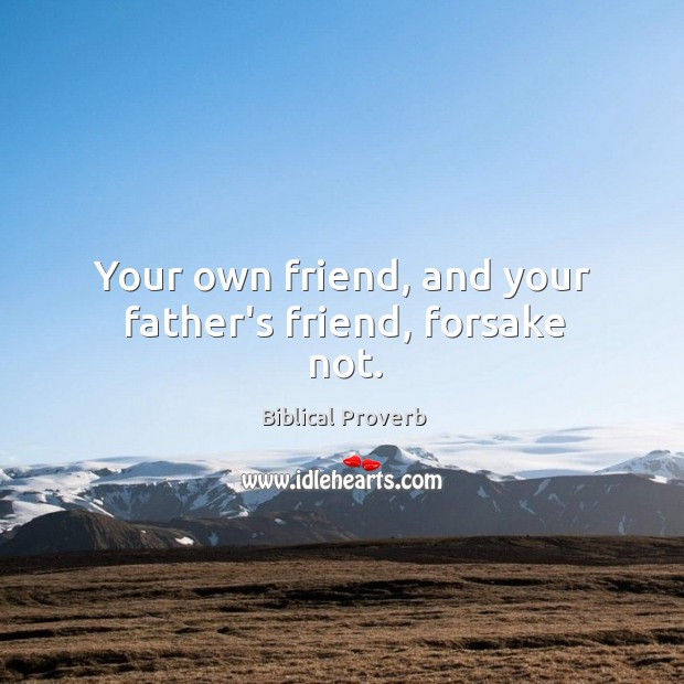 Your own friend, and your father's friend, forsake not. Biblical Proverbs Image