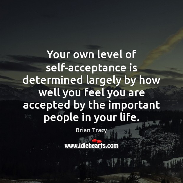 Your own level of self-acceptance is determined largely by how well you Brian Tracy Picture Quote