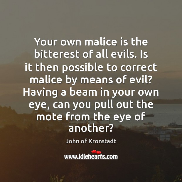 Your own malice is the bitterest of all evils. Is it then John of Kronstadt Picture Quote