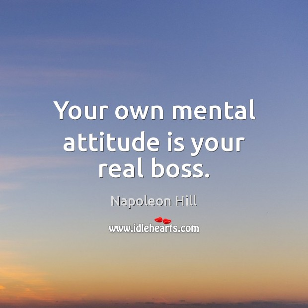 Your own mental attitude is your real boss. Napoleon Hill Picture Quote