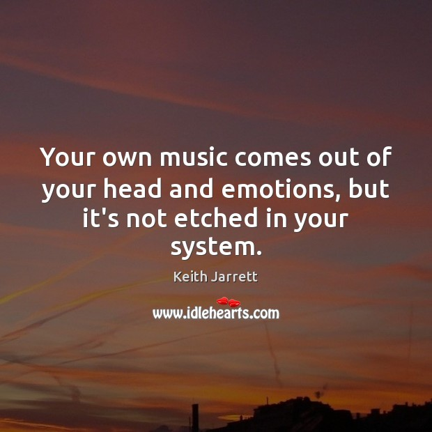 Your own music comes out of your head and emotions, but it's not etched in your system. Keith Jarrett Picture Quote