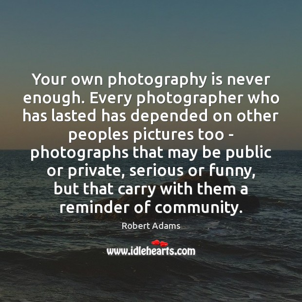 Your own photography is never enough. Every photographer who has lasted has Image