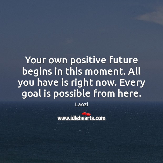 Your own positive future begins in this moment. All you have is Image