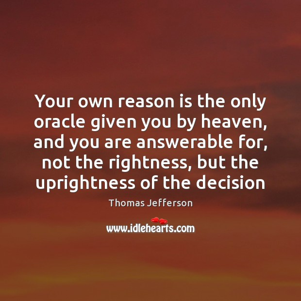 Your own reason is the only oracle given you by heaven, and Thomas Jefferson Picture Quote