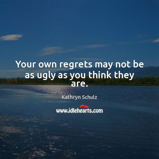 Your own regrets may not be as ugly as you think they are. Kathryn Schulz Picture Quote