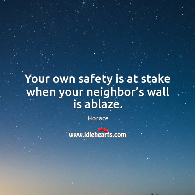 Your own safety is at stake when your neighbor's wall is ablaze. Safety Quotes Image
