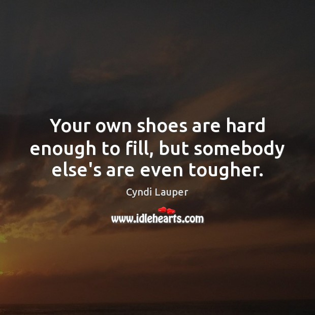 Your own shoes are hard enough to fill, but somebody else's are even tougher. Cyndi Lauper Picture Quote