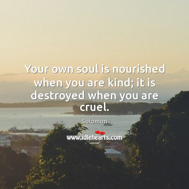 Your own soul is nourished when you are kind; it is destroyed when you are cruel. Soul Quotes Image