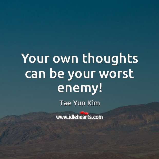 Your own thoughts can be your worst enemy! Tae Yun Kim Picture Quote