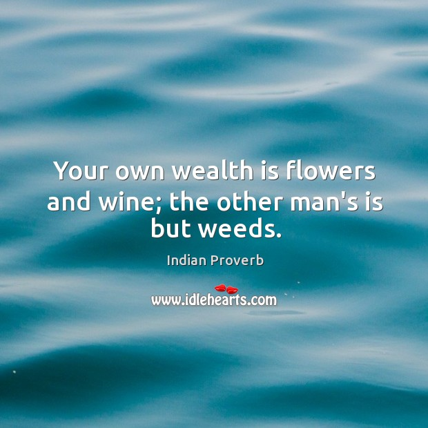 Your own wealth is flowers and wine; the other man's is but weeds. Indian Proverbs Image