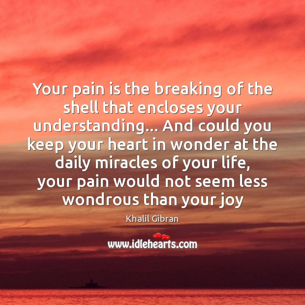 Your pain is the breaking of the shell that encloses your understanding… Pain Quotes Image