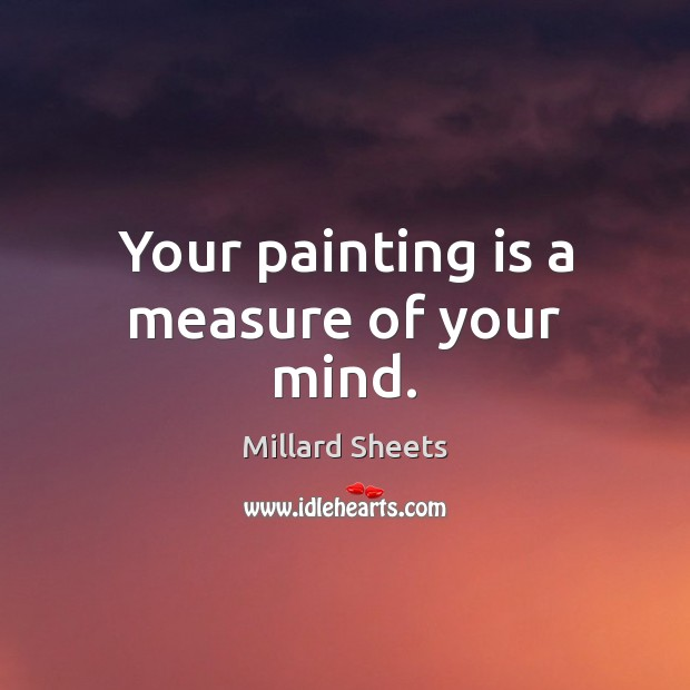Your painting is a measure of your mind. Millard Sheets Picture Quote