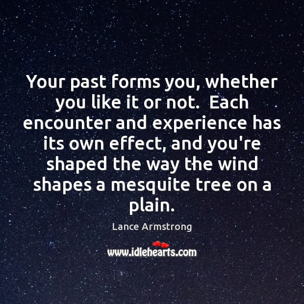 Your past forms you, whether you like it or not.  Each encounter Lance Armstrong Picture Quote