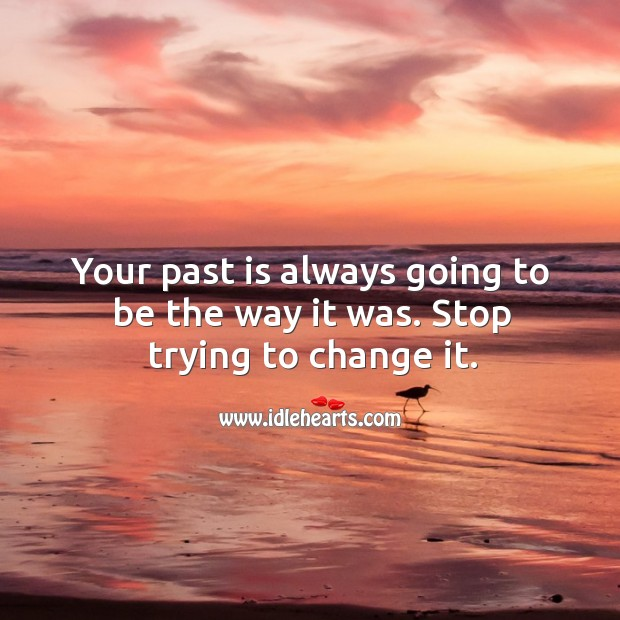 Image, Your past is always going to be the way it was. Stop trying to change it.