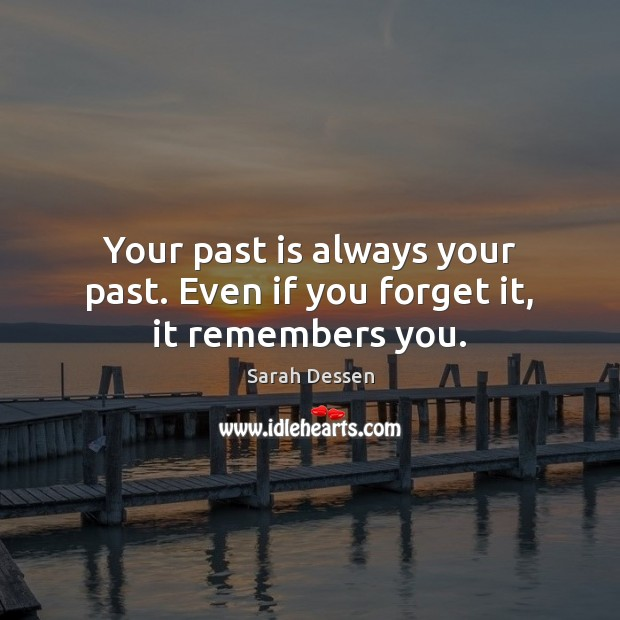 Your past is always your past. Even if you forget it, it remembers you. Sarah Dessen Picture Quote