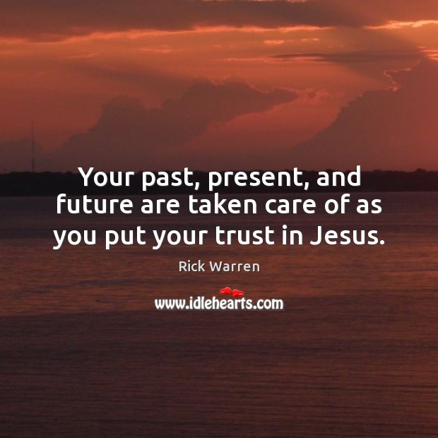 Your past, present, and future are taken care of as you put your trust in Jesus. Rick Warren Picture Quote