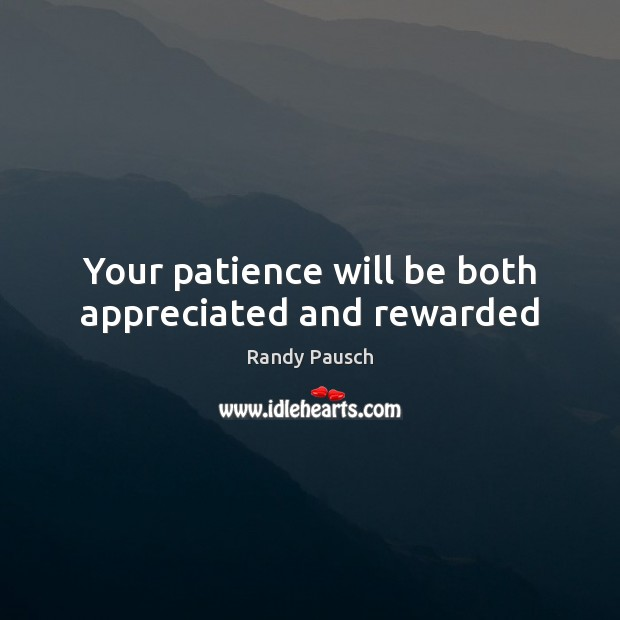 Your patience will be both appreciated and rewarded Randy Pausch Picture Quote