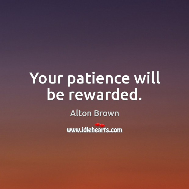 Your patience will be rewarded. Alton Brown Picture Quote