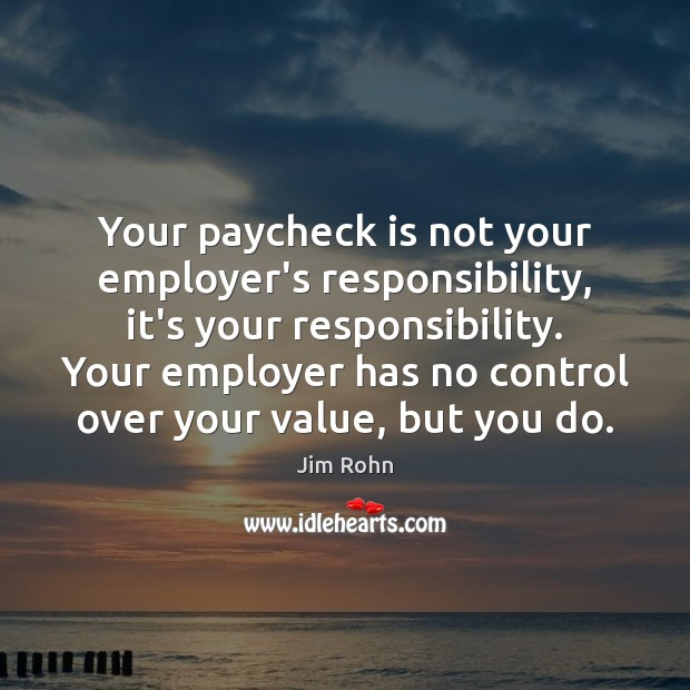 Your paycheck is not your employer's responsibility, it's your responsibility. Your employer Jim Rohn Picture Quote