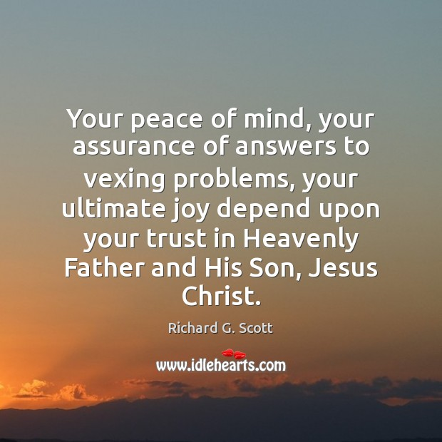 Your peace of mind, your assurance of answers to vexing problems, your Richard G. Scott Picture Quote