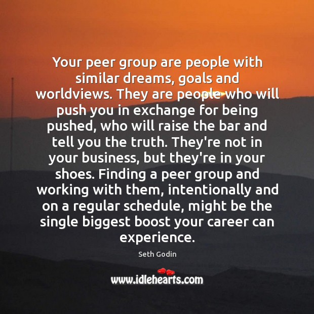 Your peer group are people with similar dreams, goals and worldviews. They Seth Godin Picture Quote