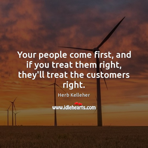 Your people come first, and if you treat them right, they'll treat the customers right. Image