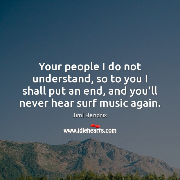 Your people I do not understand, so to you I shall put Jimi Hendrix Picture Quote